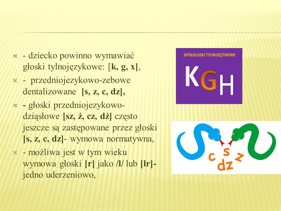 - dziecko powinno wymawiać głoski tylnojęzykowe: [k, g, x],